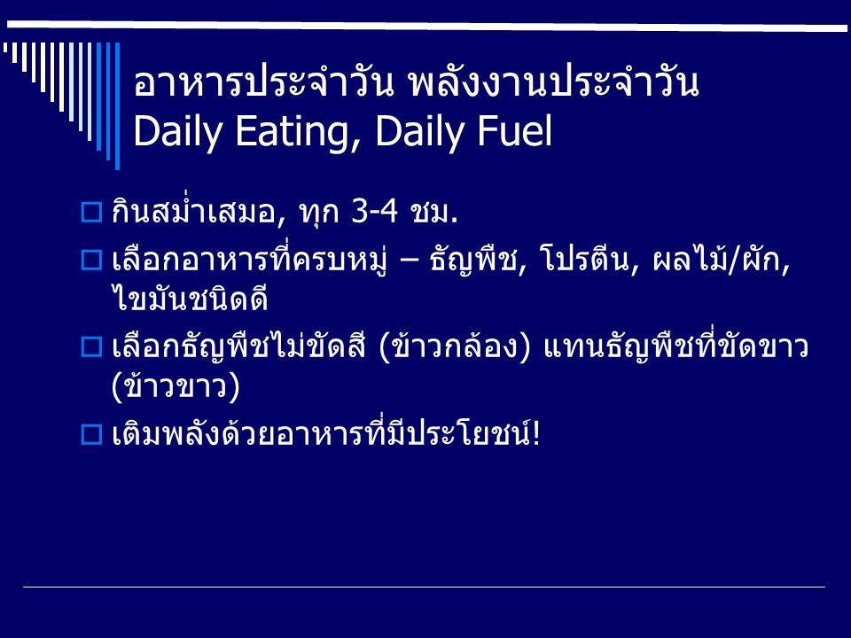 อาหารประจำวัน พลังงานประจำวัน Daily Eating, Daily Fuel  กินสม่ำเสมอ, ทุก 3-4 ชม.  เลือกอาหารที่ครบหมู่ – ธัญพืช, โปรตีน, ผลไม้/ผัก, ไขมันชนิดดี  เล