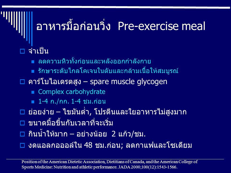 อาหารมื้อก่อนวิ่ง Pre-exercise meal  จำเป็น ลดความหิวทั้งก่อนและหลังออกกำลังกาย รักษาระดับไกลโคเจนในตับและกล้ามเนื้อให้สมบูรณ์  คาร์โบไอเดรตสูง – spare muscle glycogen Complex carbohydrate 1-4 ก./กก.