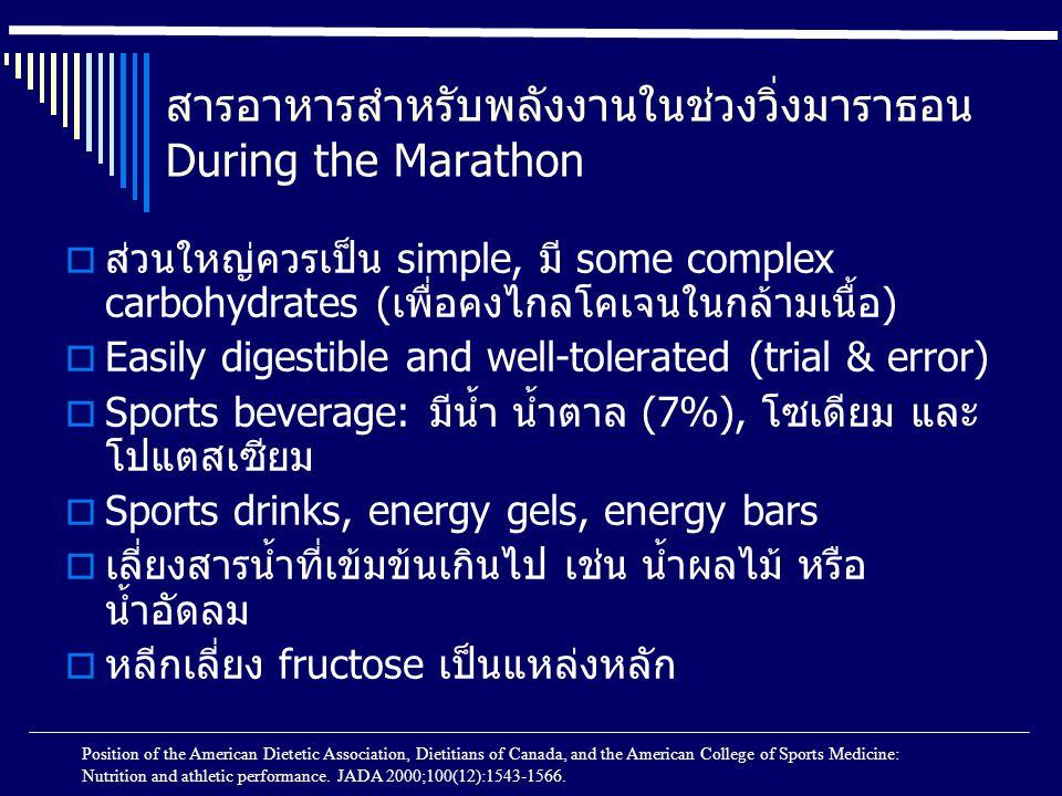สารอาหารสำหรับพลังงานในช่วงวิ่งมาราธอน During the Marathon  ส่วนใหญ่ควรเป็น simple, มี some complex carbohydrates (เพื่อคงไกลโคเจนในกล้ามเนื้อ)  Easily digestible and well-tolerated (trial & error)  Sports beverage: มีน้ำ น้ำตาล (7%), โซเดียม และ โปแตสเซียม  Sports drinks, energy gels, energy bars  เลี่ยงสารน้ำที่เข้มข้นเกินไป เช่น น้ำผลไม้ หรือ น้ำอัดลม  หลีกเลี่ยง fructose เป็นแหล่งหลัก Position of the American Dietetic Association, Dietitians of Canada, and the American College of Sports Medicine: Nutrition and athletic performance.