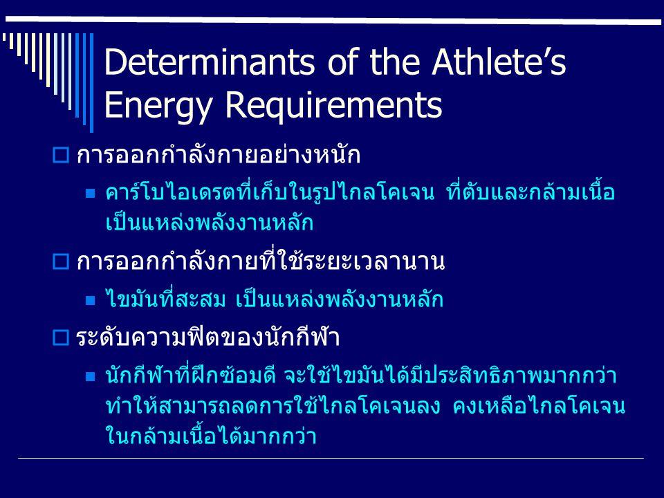 Determinants of the Athlete's Energy Requirements  การออกกำลังกายอย่างหนัก คาร์โบไอเดรตที่เก็บในรูปไกลโคเจน ที่ตับและกล้ามเนื้อ เป็นแหล่งพลังงานหลัก  การออกกำลังกายที่ใช้ระยะเวลานาน ไขมันที่สะสม เป็นแหล่งพลังงานหลัก  ระดับความฟิตของนักกีฬา นักกีฬาที่ฝึกซ้อมดี จะใช้ไขมันได้มีประสิทธิภาพมากกว่า ทำให้สามารถลดการใช้ไกลโคเจนลง คงเหลือไกลโคเจน ในกล้ามเนื้อได้มากกว่า