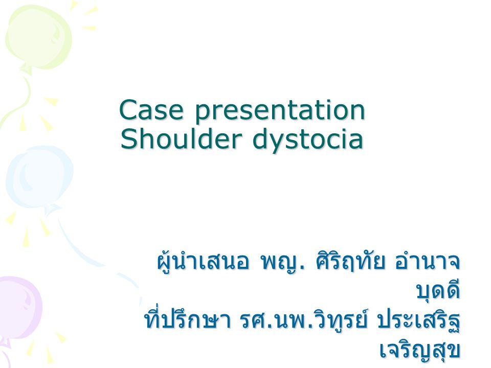 Case presentation Shoulder dystocia ผู้นำเสนอ พญ. ศิริฤทัย อำนาจ บุดดี ที่ปรึกษา รศ. นพ. วิทูรย์ ประเสริฐ เจริญสุข