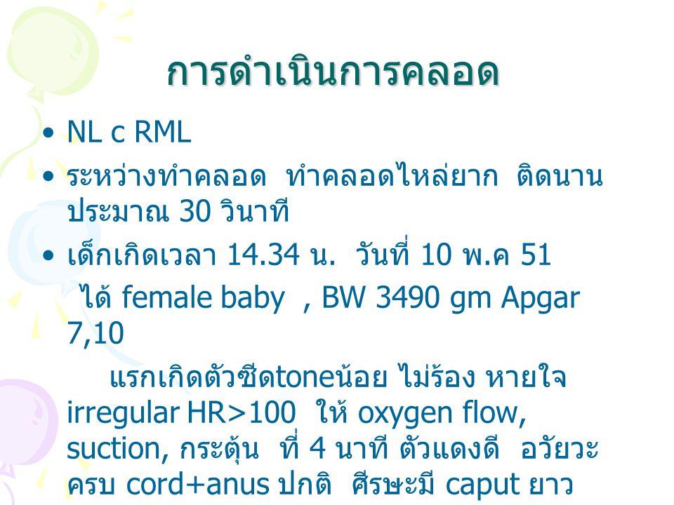 การดำเนินการคลอด NL c RML ระหว่างทำคลอด ทำคลอดไหล่ยาก ติดนาน ประมาณ 30 วินาที เด็กเกิดเวลา 14.34 น. วันที่ 10 พ. ค 51 ได้ female baby, BW 3490 gm Apga