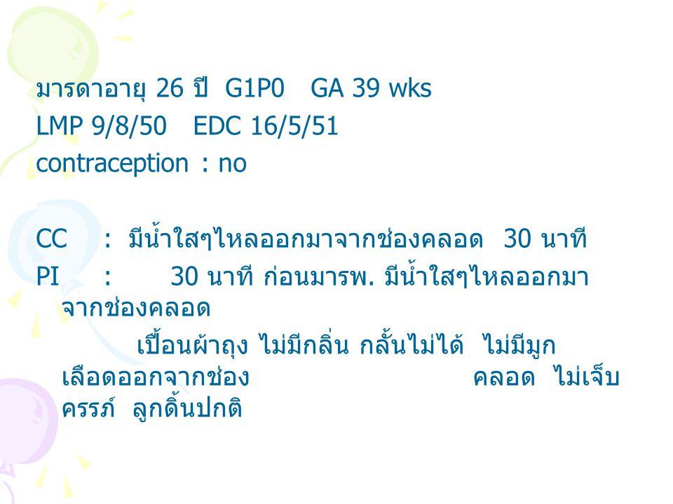 มารดาอายุ 26 ปี G1P0 GA 39 wks LMP 9/8/50 EDC 16/5/51 contraception : no CC : มีน้ำใสๆไหลออกมาจากช่องคลอด 30 นาที PI: 30 นาที ก่อนมารพ. มีน้ำใสๆไหลออก