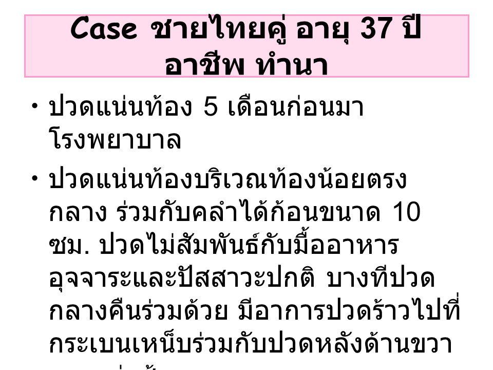 Case ชายไทยคู่ อายุ 37 ปี อาชีพ ทำนา ปวดแน่นท้อง 5 เดือนก่อนมา โรงพยาบาล ปวดแน่นท้องบริเวณท้องน้อยตรง กลาง ร่วมกับคลำได้ก้อนขนาด 10 ซม. ปวดไม่สัมพันธ์