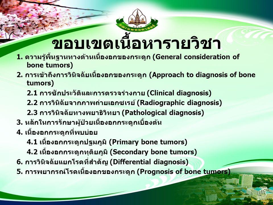 ขอบเขตเนื้อหารายวิชา 1. ความรู้พื้นฐานทางด้านเนื้องอกของกระดูก (General consideration of bone tumors) 2. การเข้าถึงการวินิจฉัยเนื้องอกของกระดูก (Appro