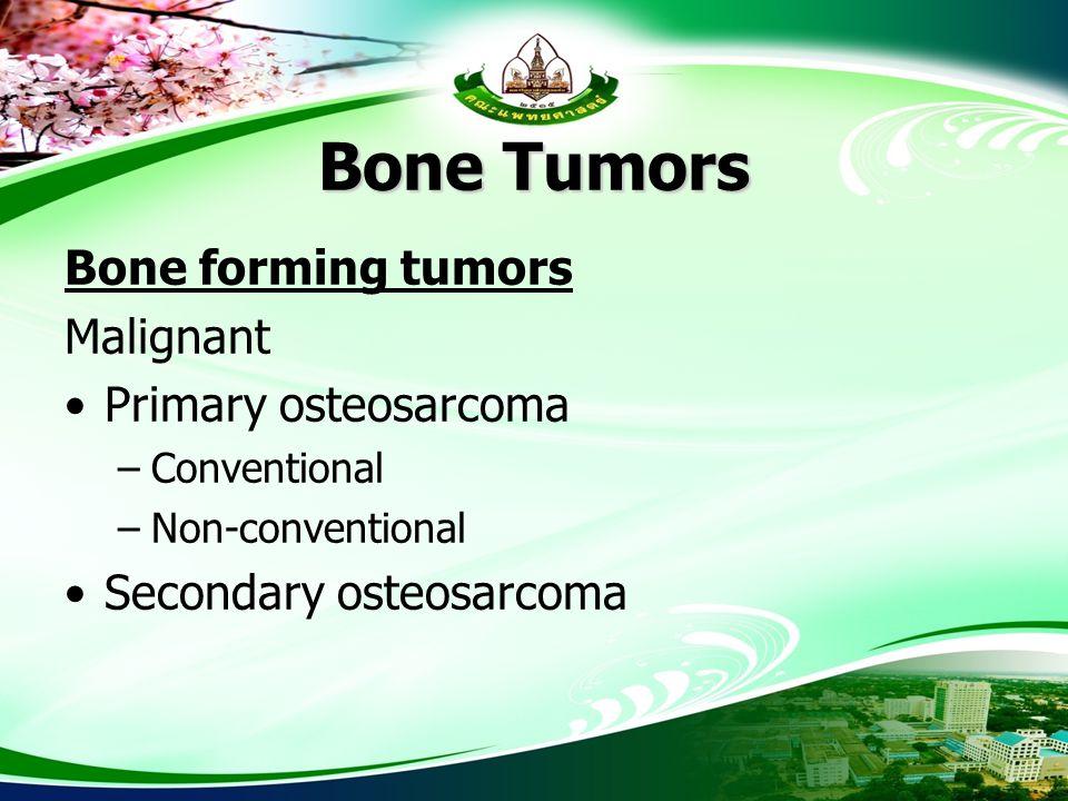 Bone Tumors Bone forming tumors Malignant Primary osteosarcoma –Conventional –Non-conventional Secondary osteosarcoma