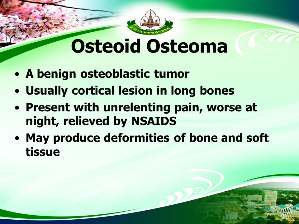 Osteoid Osteoma A benign osteoblastic tumor Usually cortical lesion in long bones Present with unrelenting pain, worse at night, relieved by NSAIDS Ma