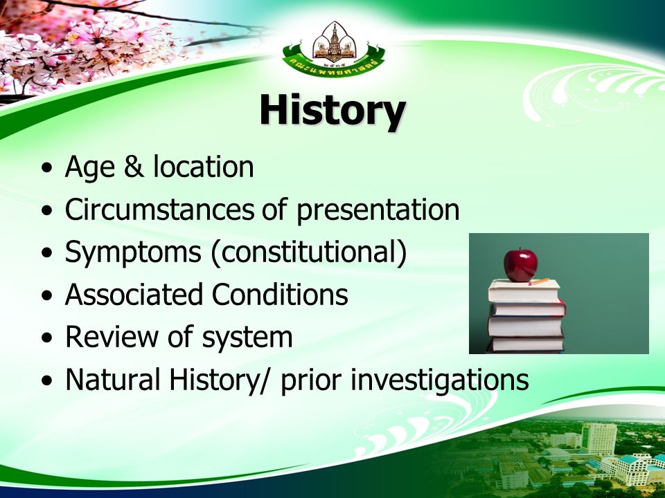 History Age & location Circumstances of presentation Symptoms (constitutional) Associated Conditions Review of system Natural History/ prior investiga
