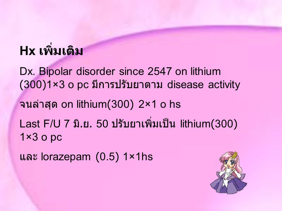 Hx เพิ่มเติม Dx. Bipolar disorder since 2547 on lithium (300)1×3 o pc มีการปรับยาตาม disease activity จนล่าสุด on lithium(300) 2×1 o hs Last F/U 7 มิ.
