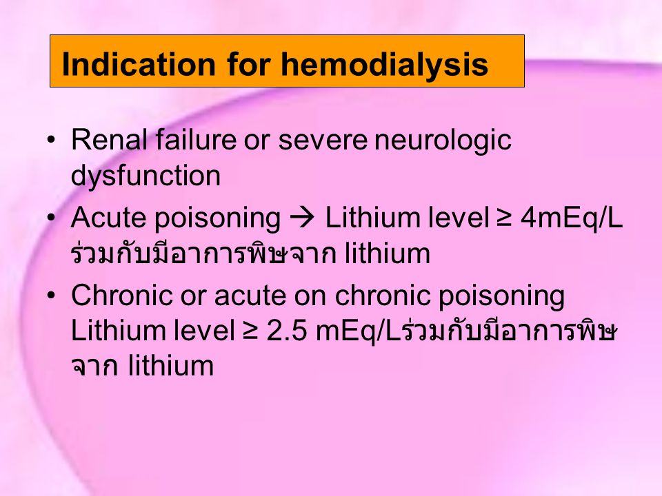 Renal failure or severe neurologic dysfunction Acute poisoning  Lithium level ≥ 4mEq/L ร่วมกับมีอาการพิษจาก lithium Chronic or acute on chronic poisoning Lithium level ≥ 2.5 mEq/L ร่วมกับมีอาการพิษ จาก lithium Indication for hemodialysis