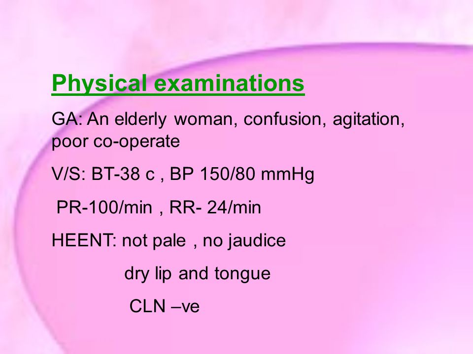 Physical examinations GA: An elderly woman, confusion, agitation, poor co-operate V/S: BT-38 c, BP 150/80 mmHg PR-100/min, RR- 24/min HEENT: not pale, no jaudice dry lip and tongue CLN –ve