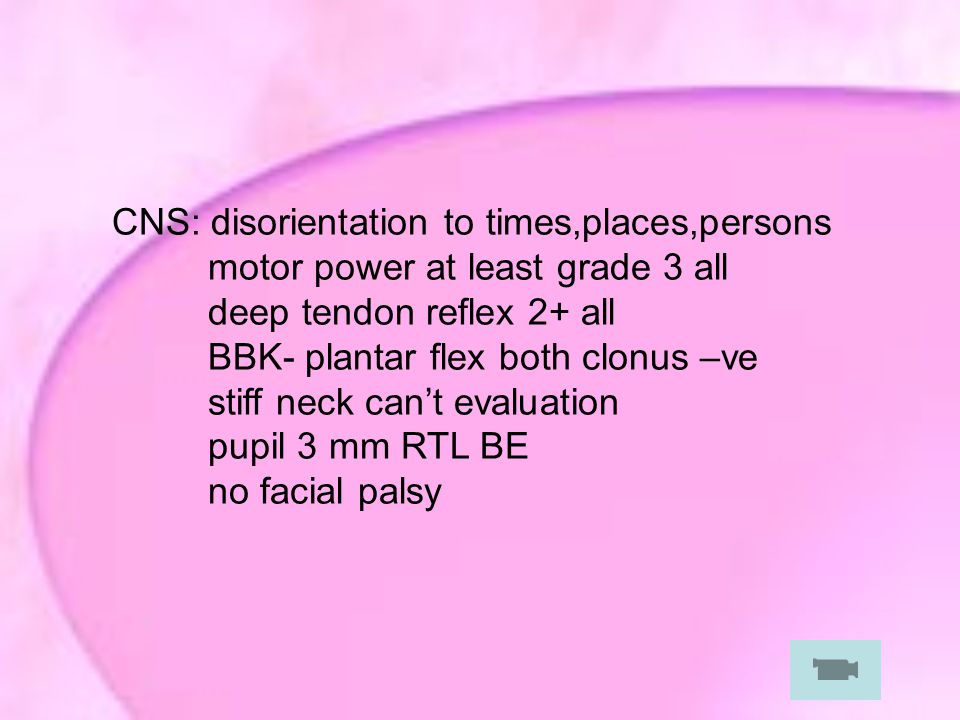 CNS: disorientation to times,places,persons motor power at least grade 3 all deep tendon reflex 2+ all BBK- plantar flex both clonus –ve stiff neck can't evaluation pupil 3 mm RTL BE no facial palsy