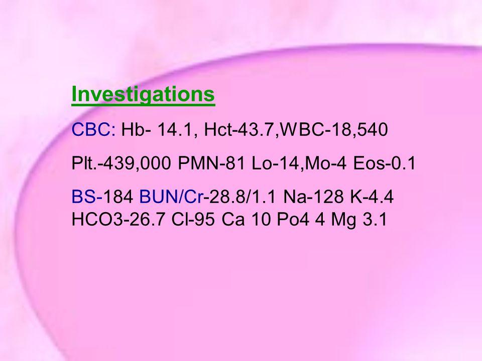Investigations CBC: Hb- 14.1, Hct-43.7,WBC-18,540 Plt.-439,000 PMN-81 Lo-14,Mo-4 Eos-0.1 BS-184 BUN/Cr-28.8/1.1 Na-128 K-4.4 HCO3-26.7 Cl-95 Ca 10 Po4