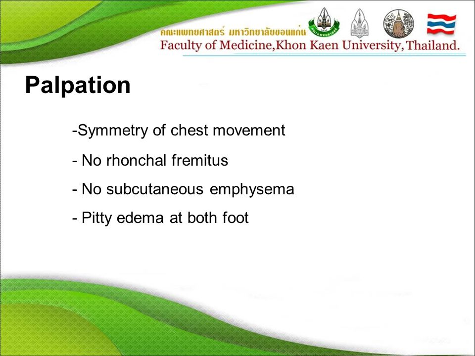 Palpation -Symmetry of chest movement - No rhonchal fremitus - No subcutaneous emphysema - Pitty edema at both foot