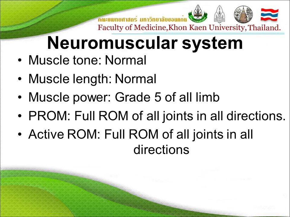 Neuromuscular system Muscle tone: Normal Muscle length: Normal Muscle power: Grade 5 of all limb PROM: Full ROM of all joints in all directions.