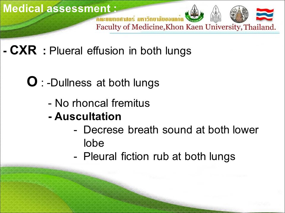 Medical assessment : - CXR : Plueral effusion in both lungs O : -Dullness at both lungs - No rhoncal fremitus - Auscultation - Decrese breath sound at