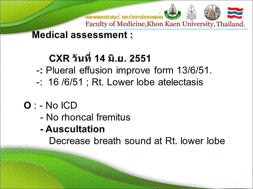Medical assessment : CXR วันที่ 14 มิ. ย. 2551 -: Plueral effusion improve form 13/6/51. -: 16 /6/51 ; Rt. Lower lobe atelectasis O : - No ICD - No rh