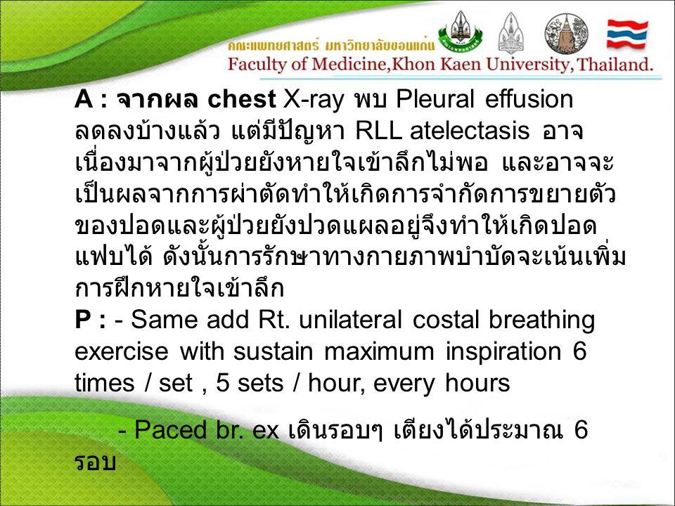A : จากผล chest X-ray พบ Pleural effusion ลดลงบ้างแล้ว แต่มีปัญหา RLL atelectasis อาจ เนื่องมาจากผู้ป่วยยังหายใจเข้าลึกไม่พอ และอาจจะ เป็นผลจากการผ่าตัดทำให้เกิดการจำกัดการขยายตัว ของปอดและผู้ป่วยยังปวดแผลอยู่จึงทำให้เกิดปอด แฟบได้ ดังนั้นการรักษาทางกายภาพบำบัดจะเน้นเพิ่ม การฝึกหายใจเข้าลึก P : - Same add Rt.