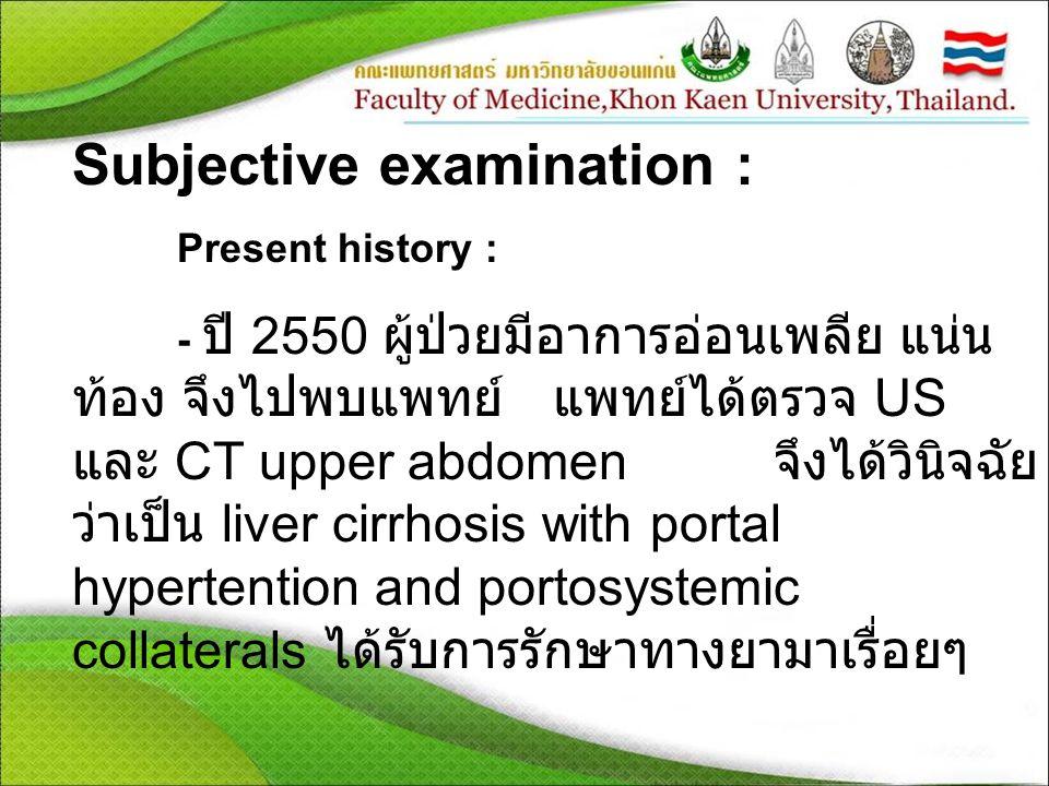 Subjective examination : Present history : - ปี 2550 ผู้ป่วยมีอาการอ่อนเพลีย แน่น ท้อง จึงไปพบแพทย์ แพทย์ได้ตรวจ US และ CT upper abdomen จึงได้วินิจฉัย ว่าเป็น liver cirrhosis with portal hypertention and portosystemic collaterals ได้รับการรักษาทางยามาเรื่อยๆ