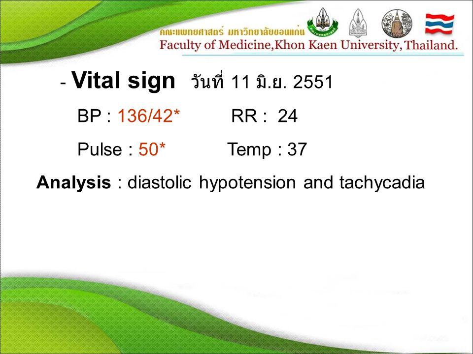 - Vital sign วันที่ 11 มิ. ย. 2551 BP : 136/42* RR : 24 Pulse : 50* Temp : 37 Analysis : diastolic hypotension and tachycadia