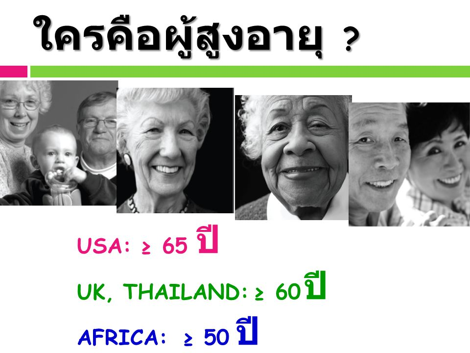 ใครคือผู้สูงอายุ ? USA: ≥ 65 ปี UK, THAILAND: ≥ 60 ปี AFRICA: ≥ 50 ปี