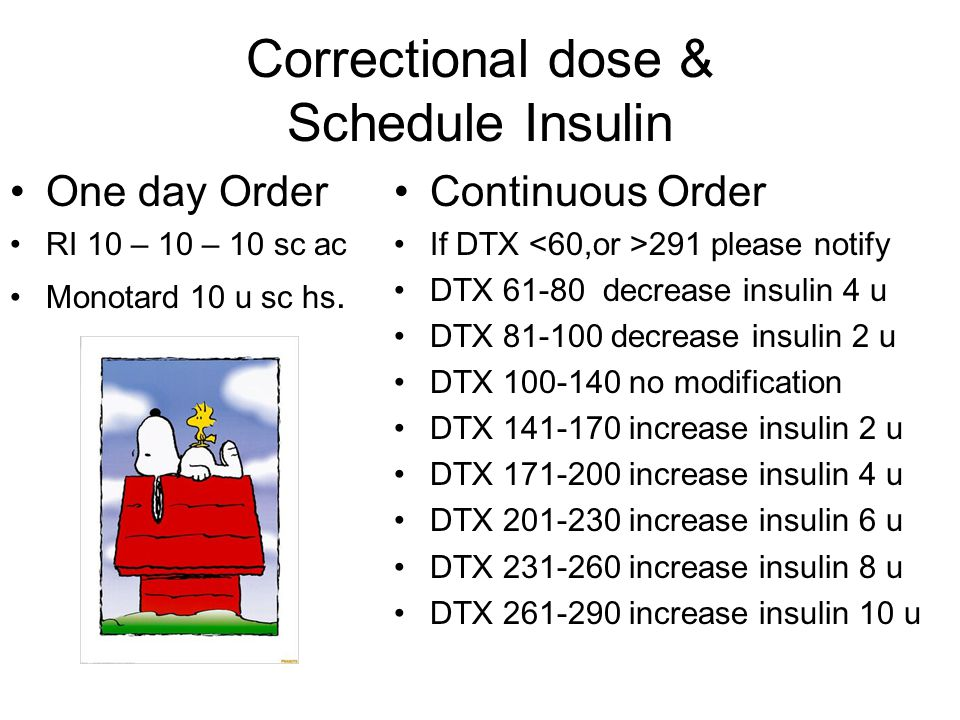Correctional dose & Schedule Insulin One day Order RI 10 – 10 – 10 sc ac Monotard 10 u sc hs. Continuous Order If DTX 291 please notify DTX 61-80 decr