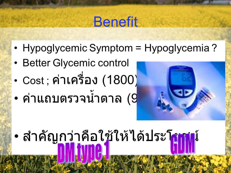 Benefit Hypoglycemic Symptom = Hypoglycemia ? Better Glycemic control Cost ; ค่าเครื่อง (1800) ค่าแถบตรวจน้ำตาล (9) สำคัญกว่าคือใช้ให้ได้ประโยชน์
