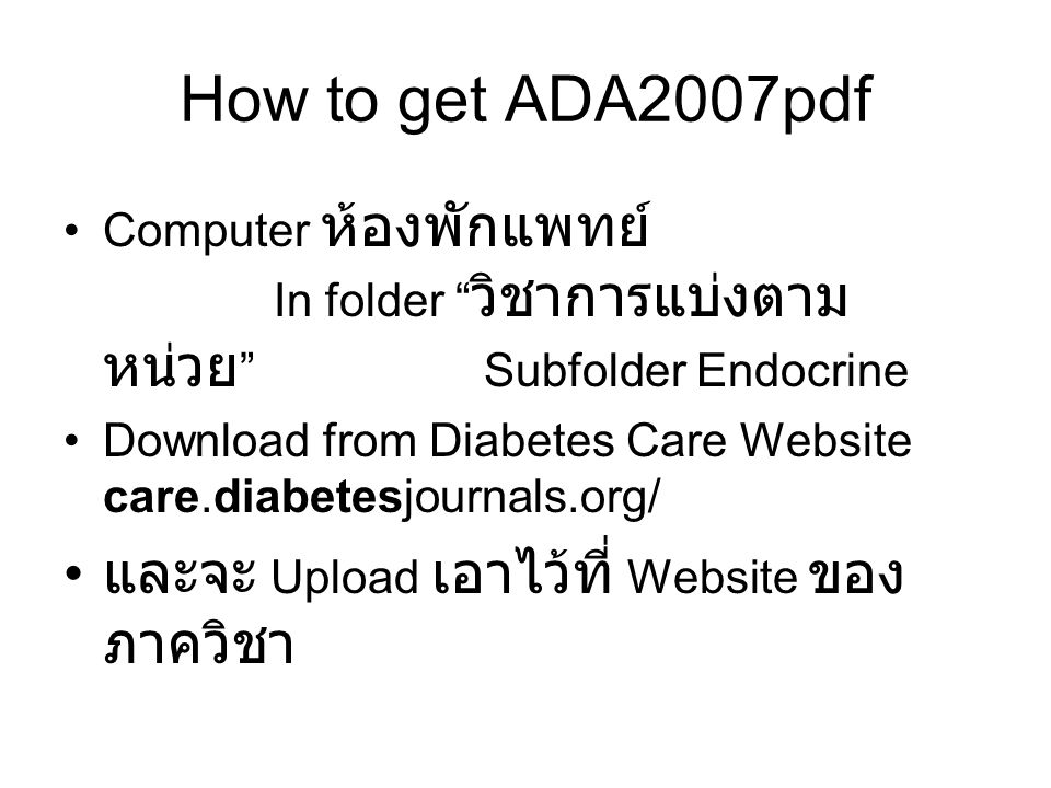 How to get ADA2007pdf Computer ห้องพักแพทย์ In folder วิชาการแบ่งตาม หน่วย Subfolder Endocrine Download from Diabetes Care Website care.diabetesjournals.org/ และจะ Upload เอาไว้ที่ Website ของ ภาควิชา