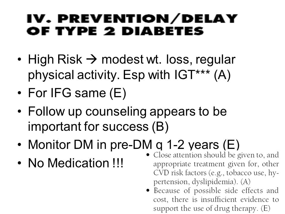 High Risk  modest wt. loss, regular physical activity. Esp with IGT*** (A) For IFG same (E) Follow up counseling appears to be important for success