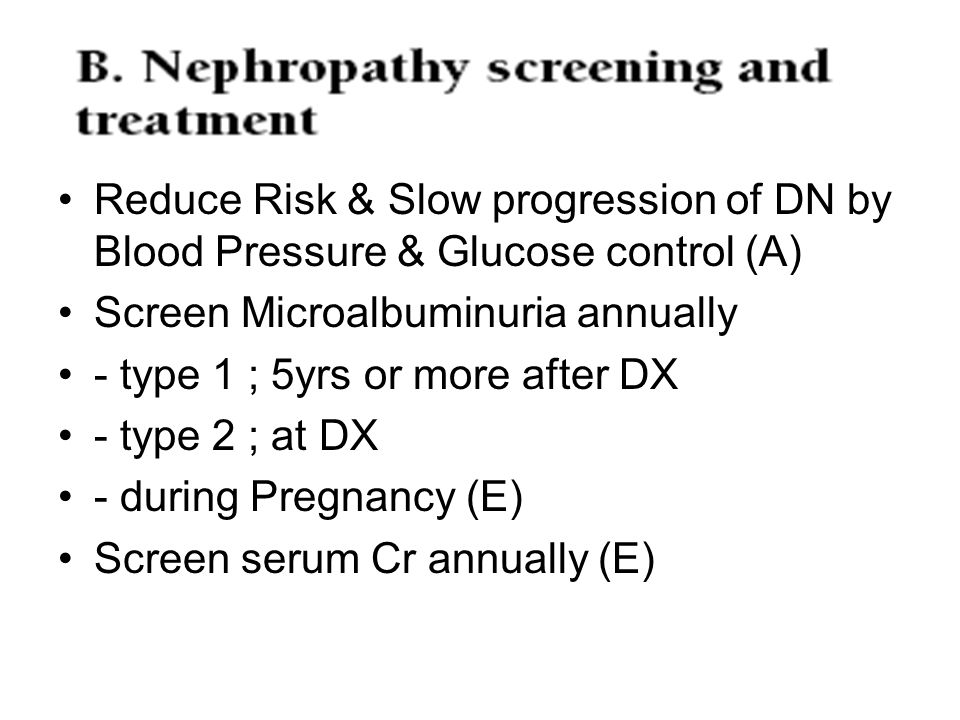 Reduce Risk & Slow progression of DN by Blood Pressure & Glucose control (A) Screen Microalbuminuria annually - type 1 ; 5yrs or more after DX - type
