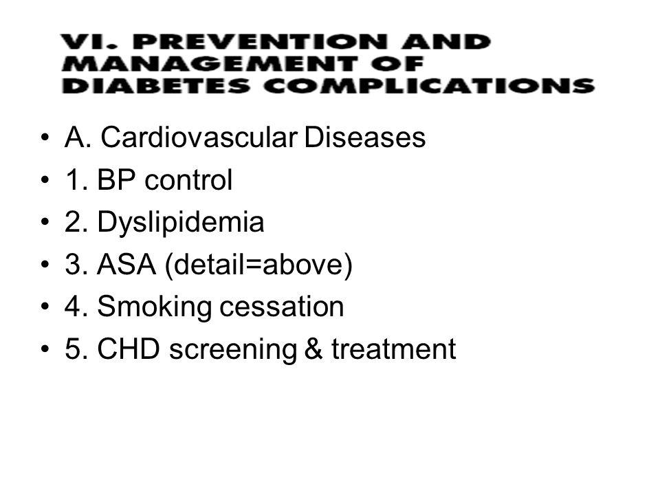 A. Cardiovascular Diseases 1. BP control 2. Dyslipidemia 3. ASA (detail=above) 4. Smoking cessation 5. CHD screening & treatment