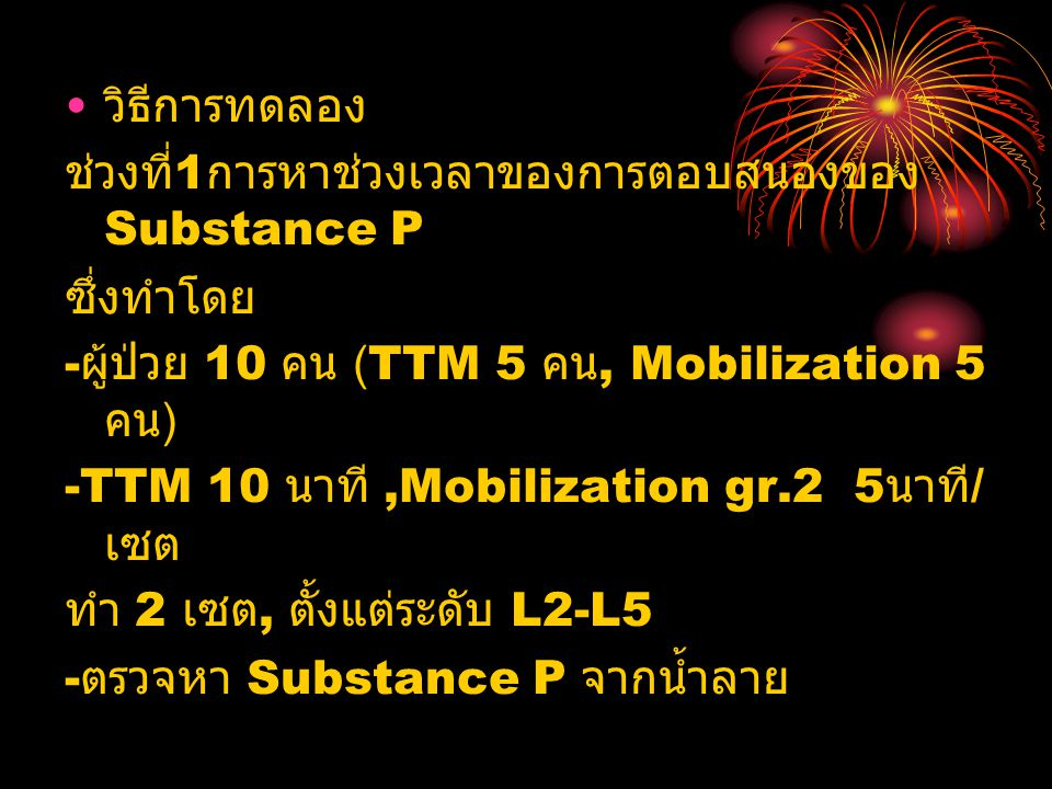 วิธีการทดลอง ช่วงที่ 1 การหาช่วงเวลาของการตอบสนองของ Substance P ซึ่งทำโดย - ผู้ป่วย 10 คน (TTM 5 คน, Mobilization 5 คน ) -TTM 10 นาที,Mobilization gr