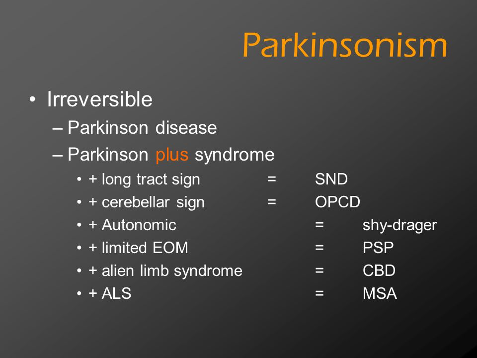 Parkinsonism Irreversible –Parkinson disease –Parkinson plus syndrome + long tract sign =SND + cerebellar sign=OPCD + Autonomic=shy-drager + limited E