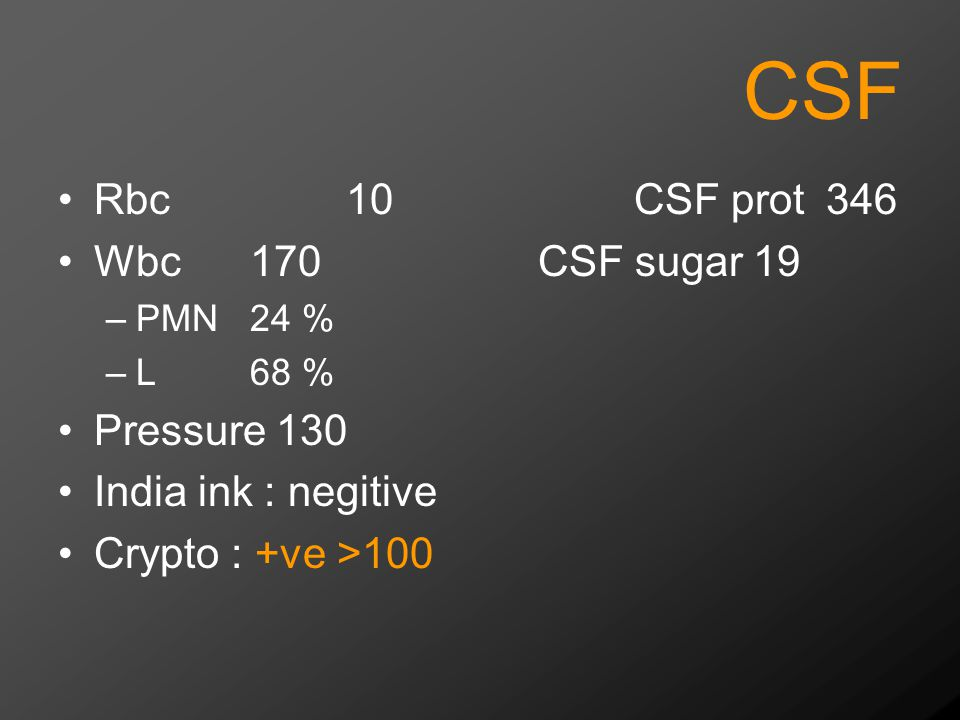 CSF Rbc10CSF prot346 Wbc170CSF sugar 19 –PMN24 % –L 68 % Pressure 130 India ink : negitive Crypto : +ve >100