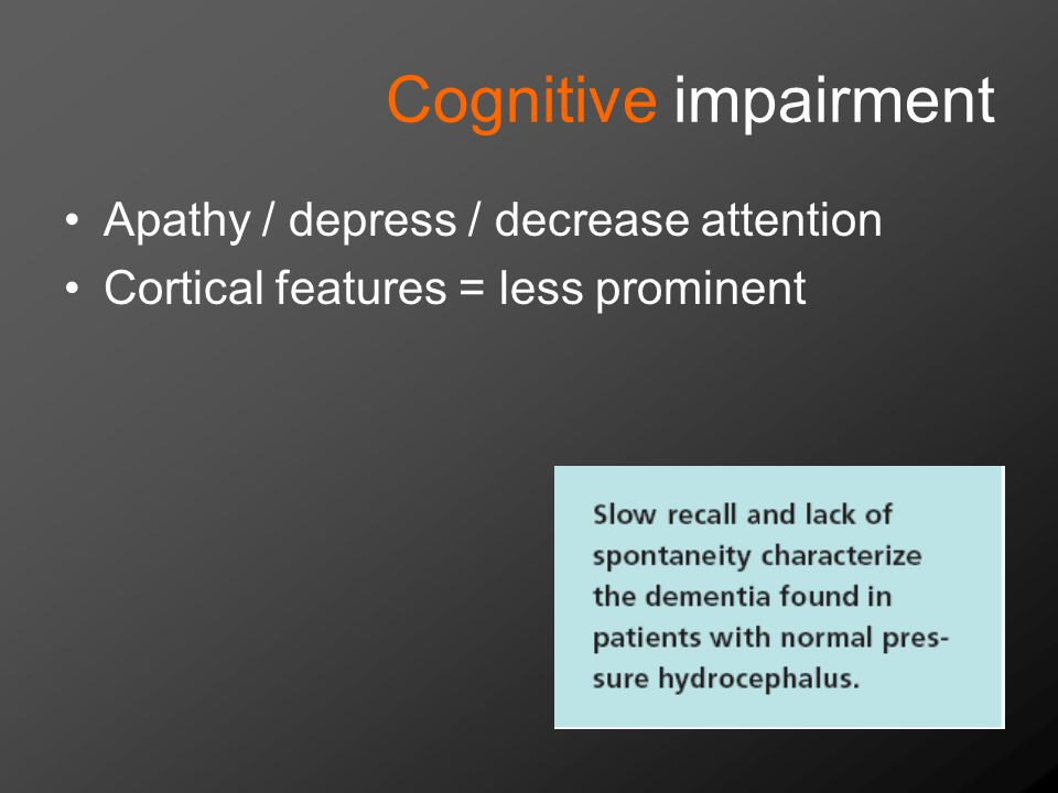 Cognitive impairment Apathy / depress / decrease attention Cortical features = less prominent
