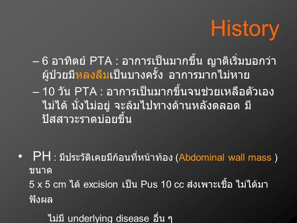 History –6 อาทิตย์ PTA : อาการเป็นมากขึ้น ญาติเริ่มบอกว่า ผู้ป่วยมีหลงลืมเป็นบางครั้ง อาการมากไม่หาย –10 วัน PTA : อาการเป็นมากขึ้นจนช่วยเหลือตัวเอง ไ