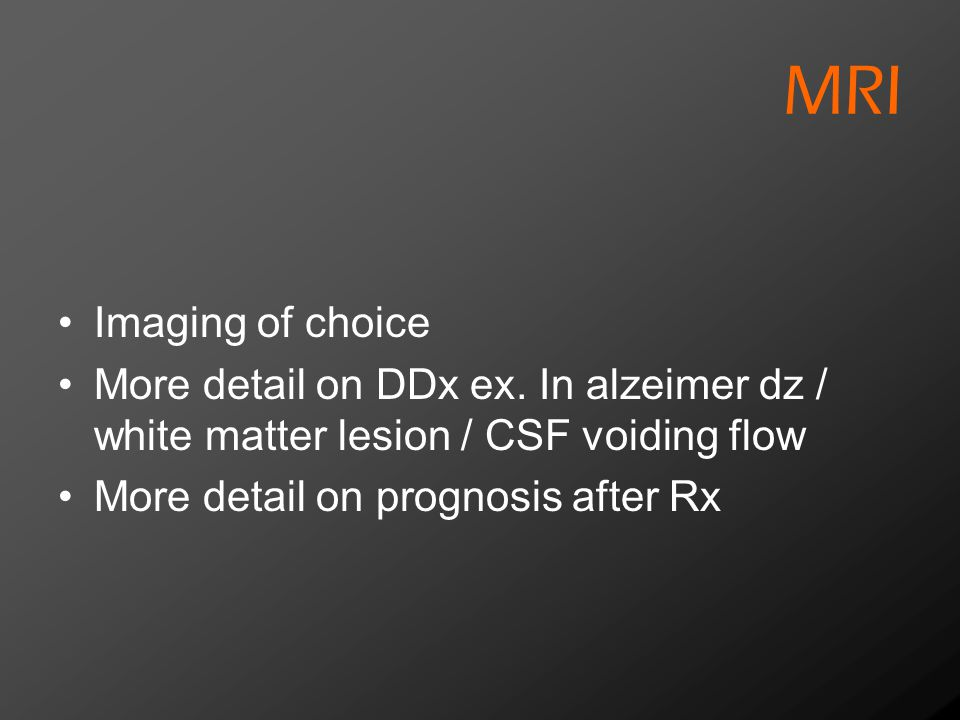 MRI Imaging of choice More detail on DDx ex. In alzeimer dz / white matter lesion / CSF voiding flow More detail on prognosis after Rx