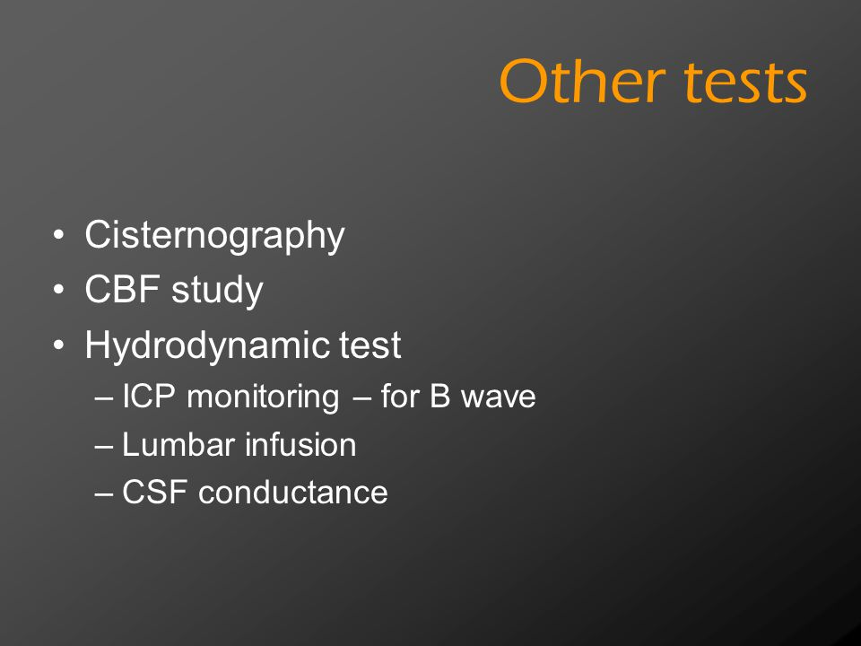 Other tests Cisternography CBF study Hydrodynamic test –ICP monitoring – for B wave –Lumbar infusion –CSF conductance