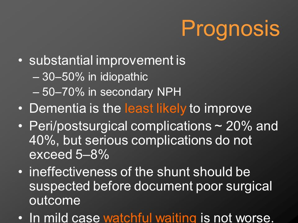 Prognosis substantial improvement is –30–50% in idiopathic –50–70% in secondary NPH Dementia is the least likely to improve Peri/postsurgical complications ~ 20% and 40%, but serious complications do not exceed 5–8% ineffectiveness of the shunt should be suspected before document poor surgical outcome In mild case watchful waiting is not worse.