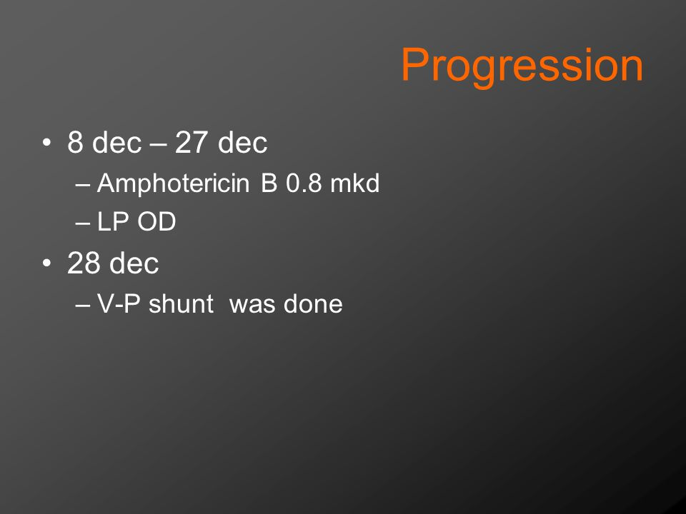 Progression 8 dec – 27 dec –Amphotericin B 0.8 mkd –LP OD 28 dec –V-P shunt was done