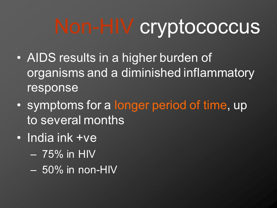 Non-HIV cryptococcus AIDS results in a higher burden of organisms and a diminished inflammatory response symptoms for a longer period of time, up to several months India ink +ve – 75% in HIV – 50% in non-HIV