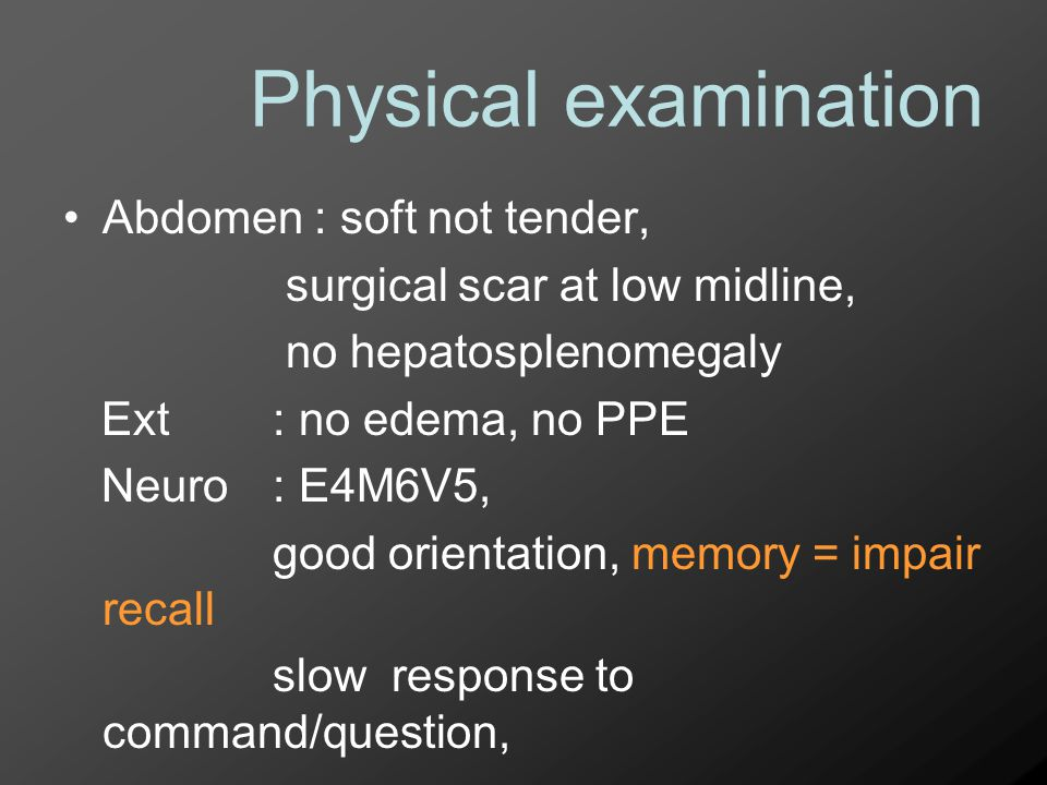 Physical examination Abdomen : soft not tender, surgical scar at low midline, no hepatosplenomegaly Ext : no edema, no PPE Neuro : E4M6V5, good orient
