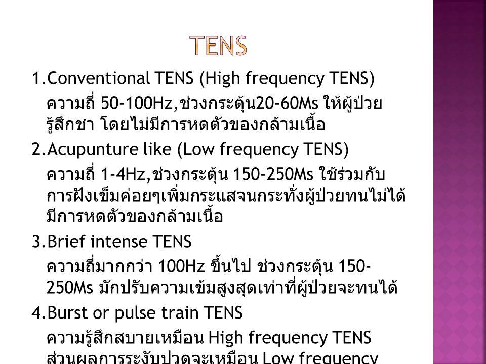 1.Conventional TENS (High frequency TENS) ความถี่ 50-100Hz, ช่วงกระตุ้น 20-60Ms ให้ผู้ป่วย รู้สึกชา โดยไม่มีการหดตัวของกล้ามเนื้อ 2.Acupunture like (L