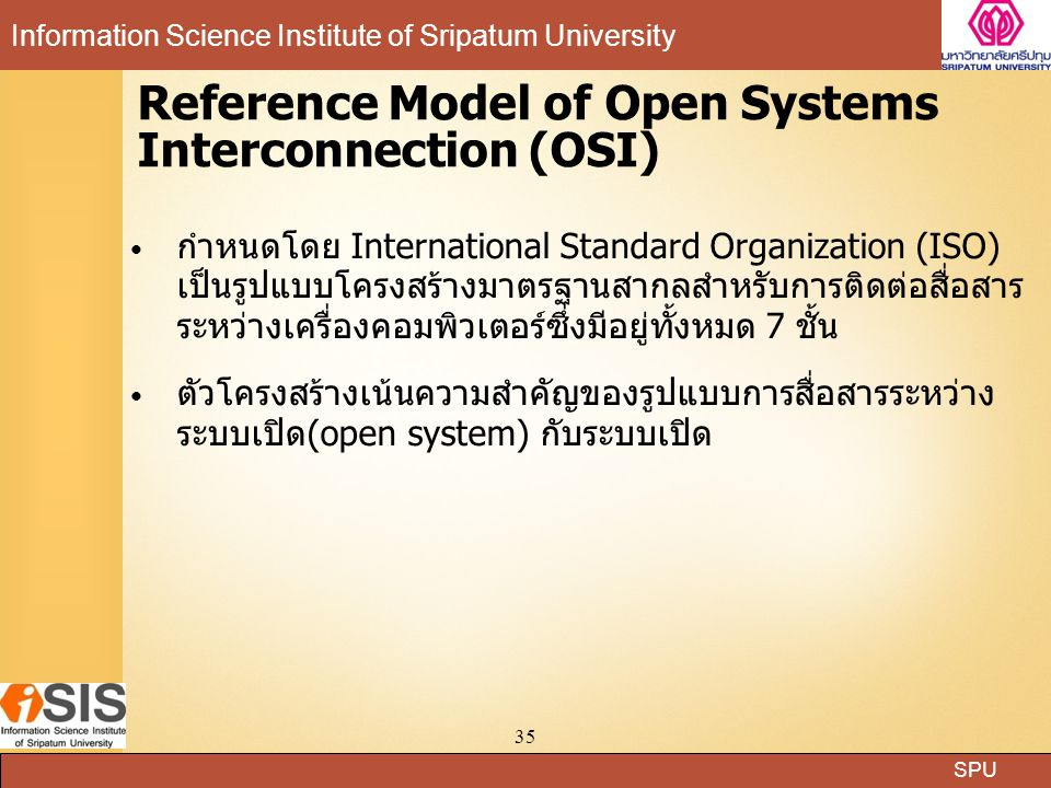 SPU Information Science Institute of Sripatum University 35 Reference Model of Open Systems Interconnection (OSI) กำหนดโดย International Standard Orga