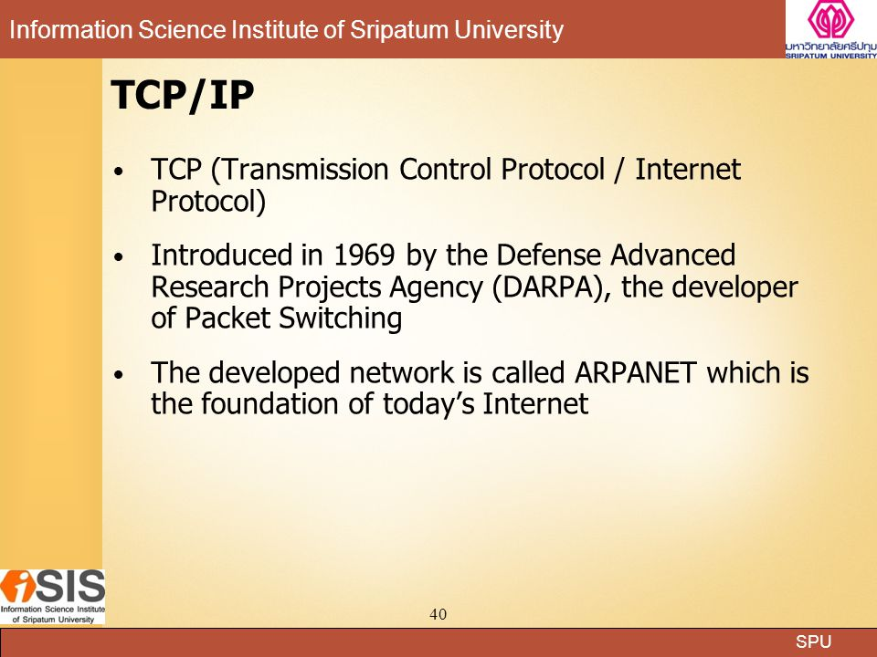 SPU Information Science Institute of Sripatum University 40 TCP/IP TCP (Transmission Control Protocol / Internet Protocol) Introduced in 1969 by the Defense Advanced Research Projects Agency (DARPA), the developer of Packet Switching The developed network is called ARPANET which is the foundation of today's Internet