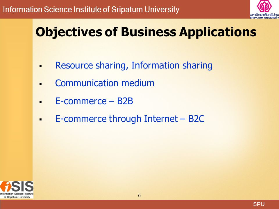 SPU Information Science Institute of Sripatum University 6 Objectives of Business Applications  Resource sharing, Information sharing  Communication