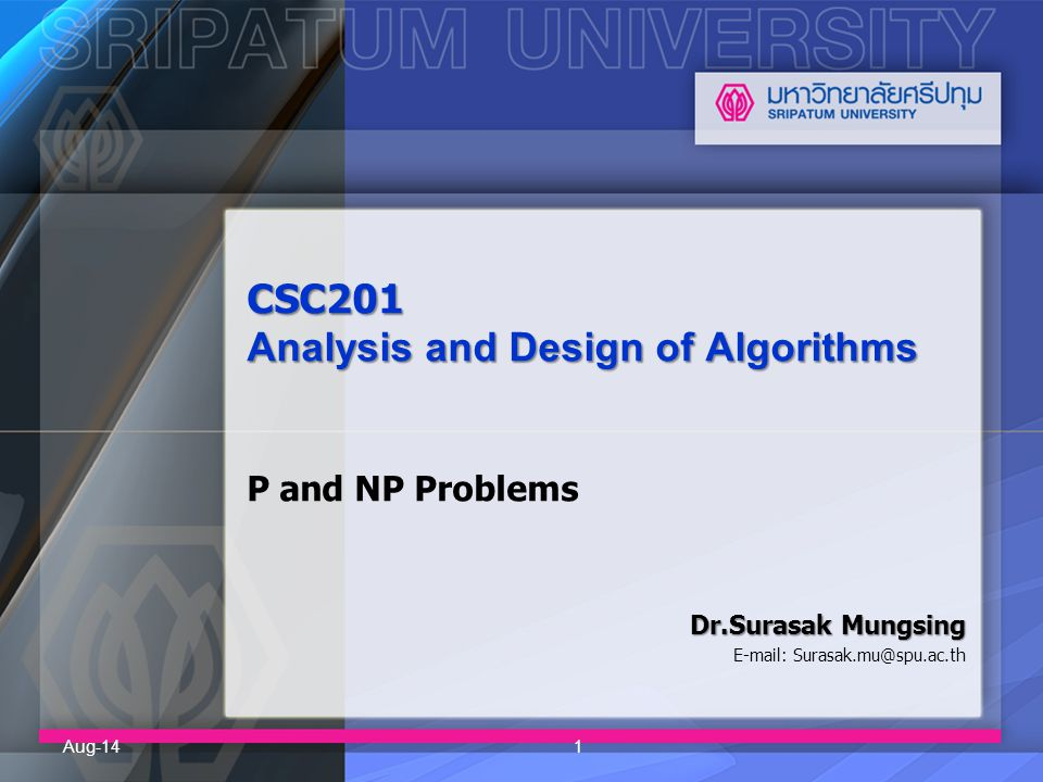 CSC201 Analysis and Design of Algorithms CSC201 Analysis and Design of Algorithms P and NP Problems Dr.Surasak Mungsing E-mail: Surasak.mu@spu.ac.th A