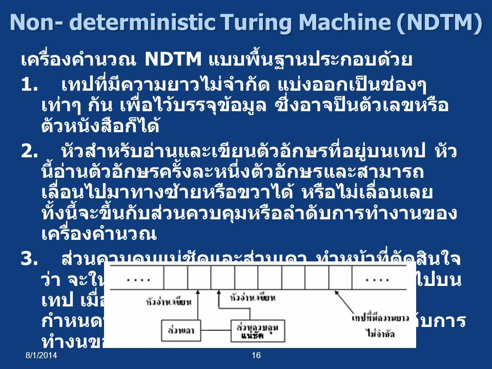 8/1/201416 Non- deterministic Turing Machine (NDTM) เครื่องคำนวณ NDTM แบบพื้นฐานประกอบด้วย 1. เทปที่มีความยาวไม่จำกัด แบ่งออกเป็นช่องๆ เท่าๆ กัน เพื่อ