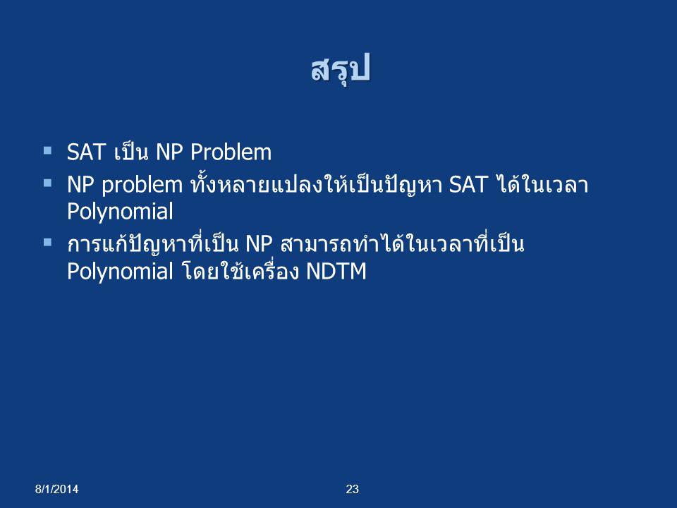 8/1/201423 สรุป  SAT เป็น NP Problem  NP problem ทั้งหลายแปลงให้เป็นปัญหา SAT ได้ในเวลา Polynomial  การแก้ปัญหาที่เป็น NP สามารถทำได้ในเวลาที่เป็น
