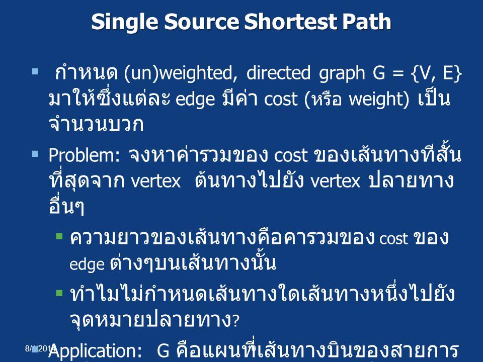 8/1/201410 Single Source Shortest Path  กำหนด (un)weighted, directed graph G = {V, E} มาให้ซึ่งแต่ละ edge มีค่า cost ( หรือ weight) เป็น จำนวนบวก  P